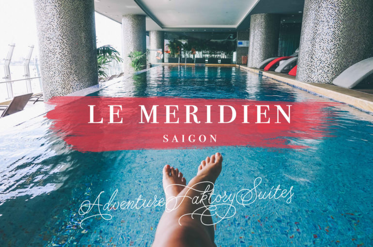 Check-in: Le Meridien Ho Chi Minh City | | AdventureFaktory | Middle East Travel Magazine | Adventure, Wellness & Luxury